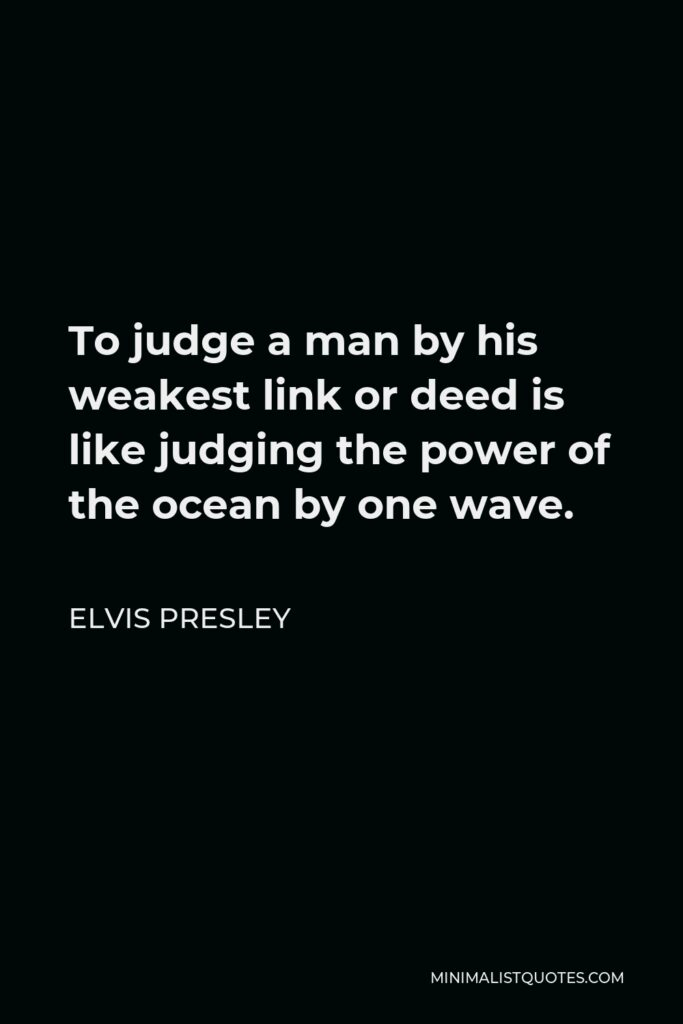 Elvis Presley Quote - To judge a man by his weakest link or deed is like judging the power of the ocean by one wave.