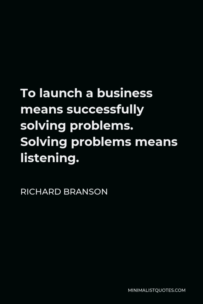 Richard Branson Quote - To launch a business means successfully solving problems. Solving problems means listening.