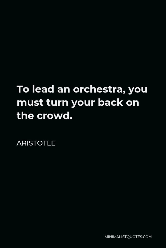 Aristotle Quote - To lead an orchestra, you must turn your back on the crowd.