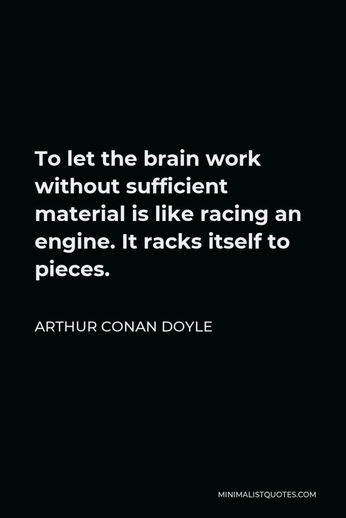 Arthur Conan Doyle Quote - To let the brain work without sufficient material is like racing an engine. It racks itself to pieces.