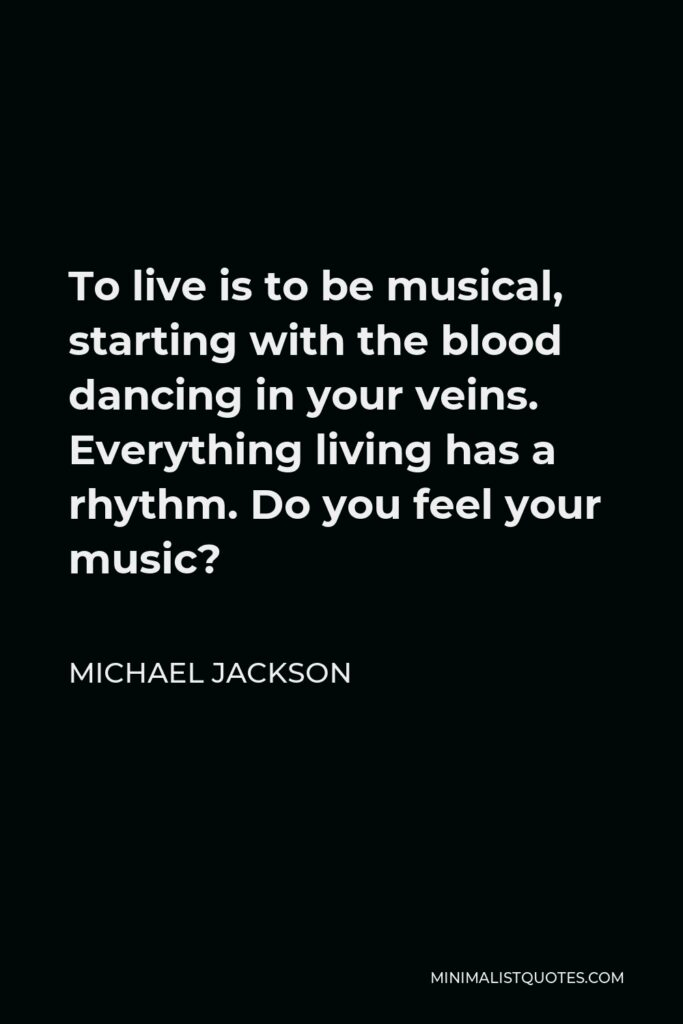 Michael Jackson Quote - To live is to be musical, starting with the blood dancing in your veins. Everything living has a rhythm. Do you feel your music?