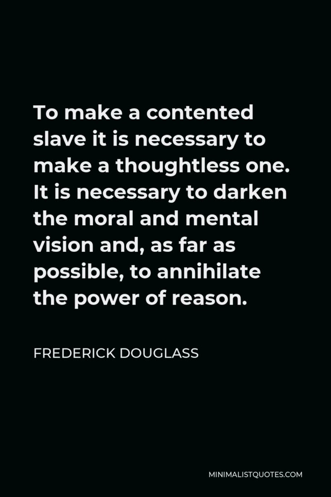 Frederick Douglass Quote - To make a contented slave it is necessary to make a thoughtless one. It is necessary to darken the moral and mental vision and, as far as possible, to annihilate the power of reason.