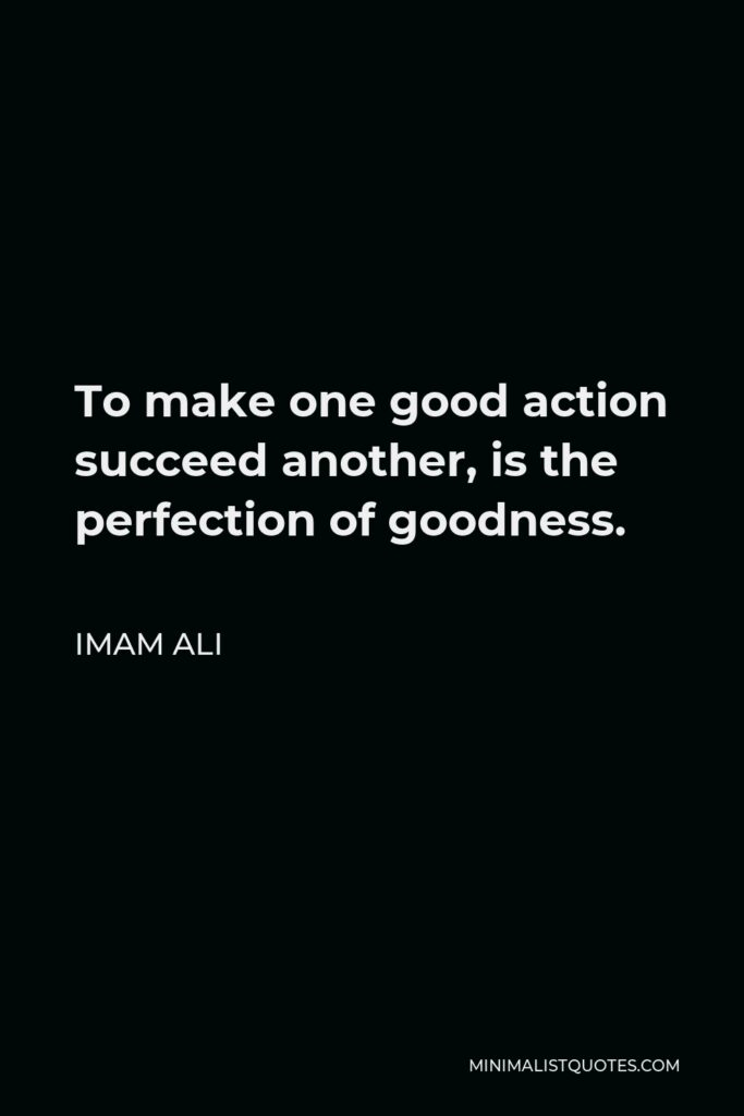Imam Ali Quote - To make one good action succeed another, is the perfection of goodness.
