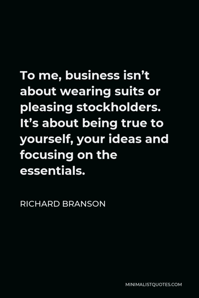 Richard Branson Quote - To me, business isn't about wearing suits or pleasing stockholders. It's about being true to yourself, your ideas and focusing on the essentials.