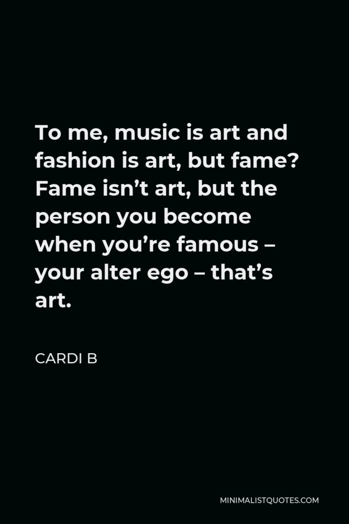 Cardi B Quote - To me, music is art and fashion is art, but fame? Fame isn't art, but the person you become when you're famous – your alter ego – that's art.