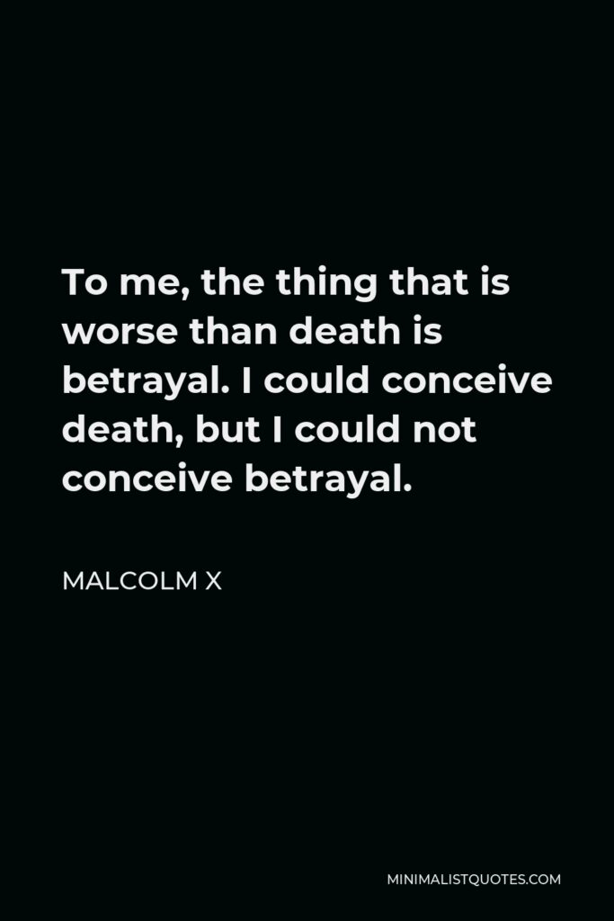 Malcolm X Quote - To me, the thing that is worse than death is betrayal. I could conceive death, but I could not conceive betrayal.