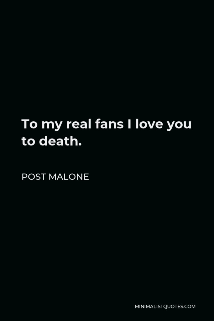 Post Malone Quote - To my real fans I love you to death.