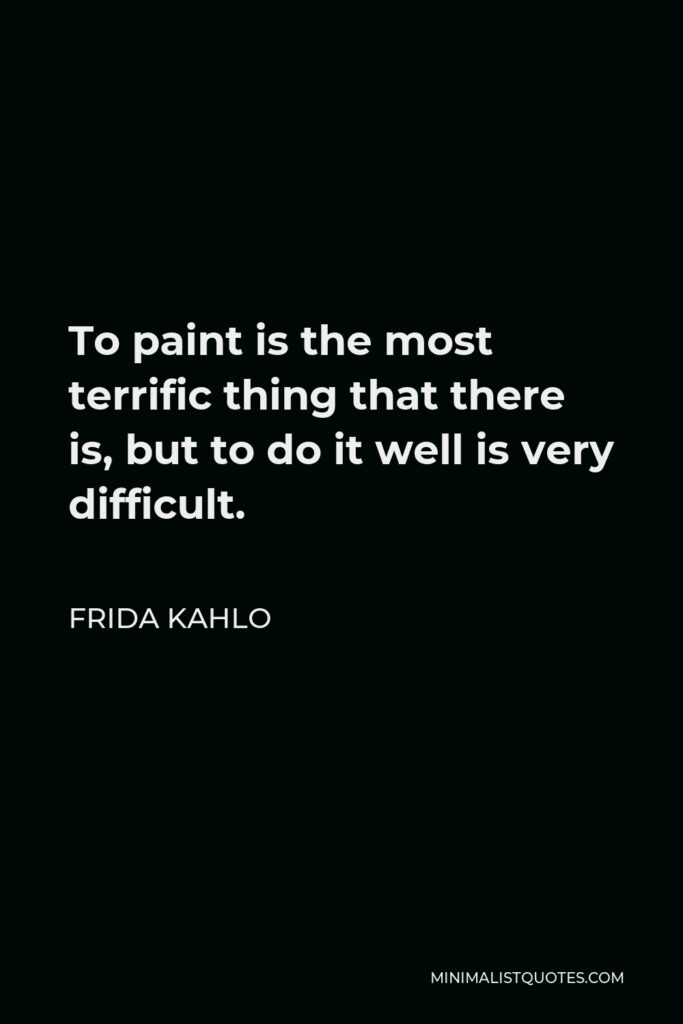 Frida Kahlo Quote - To paint is the most terrific thing that there is, but to do it well is very difficult.