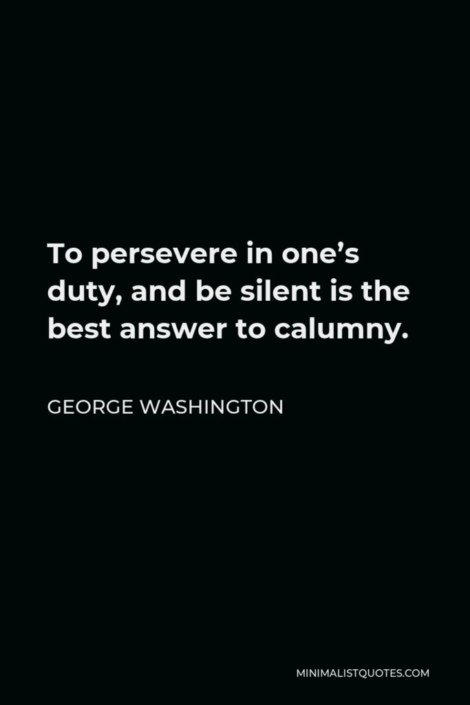 George Washington Quote - To persevere in one's duty, and be silent is the best answer to calumny.