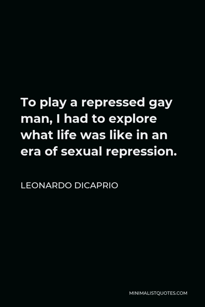 Leonardo DiCaprio Quote - To play a repressed gay man, I had to explore what life was like in an era of sexual repression.
