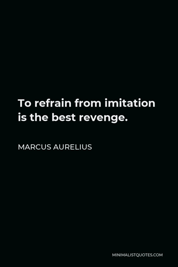 Marcus Aurelius Quote - To refrain from imitation is the best revenge.