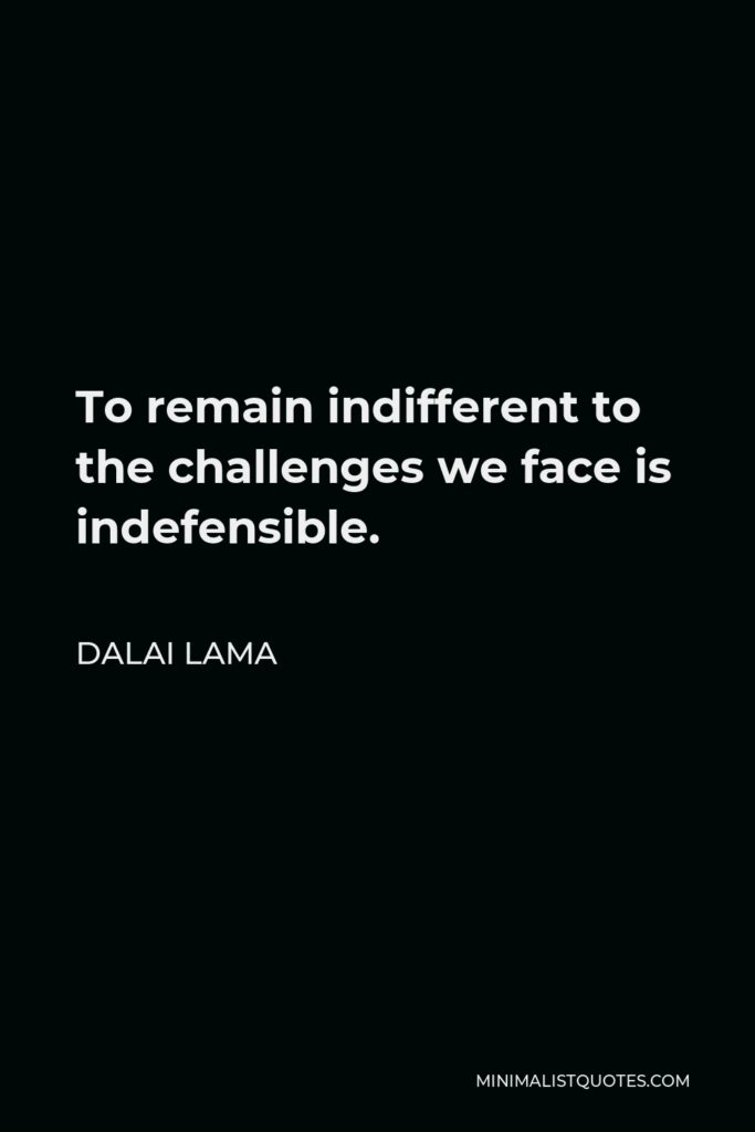 Dalai Lama Quote - To remain indifferent to the challenges we face is indefensible.