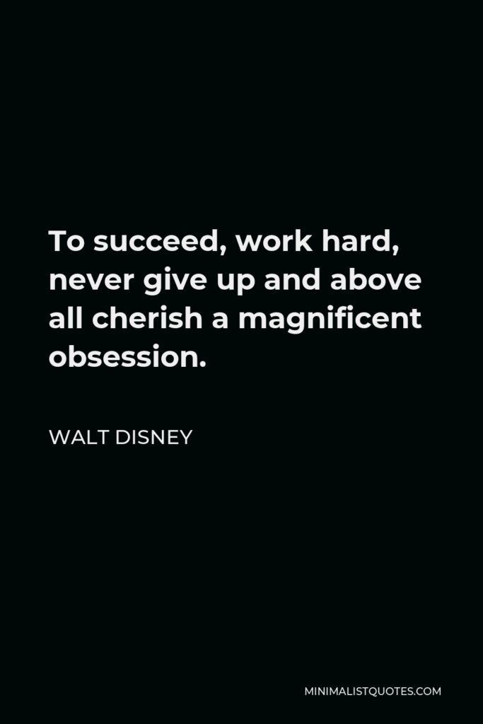 Walt Disney Quote - To succeed, work hard, never give up and above all cherish a magnificent obsession.