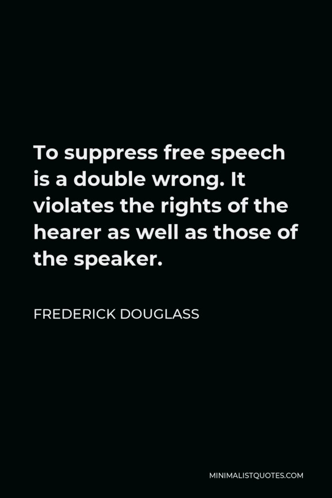 Frederick Douglass Quote - To suppress free speech is a double wrong. It violates the rights of the hearer as well as those of the speaker.