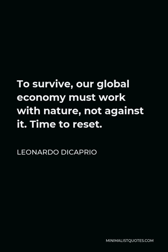 Leonardo DiCaprio Quote - To survive, our global economy must work with nature, not against it. Time to reset.