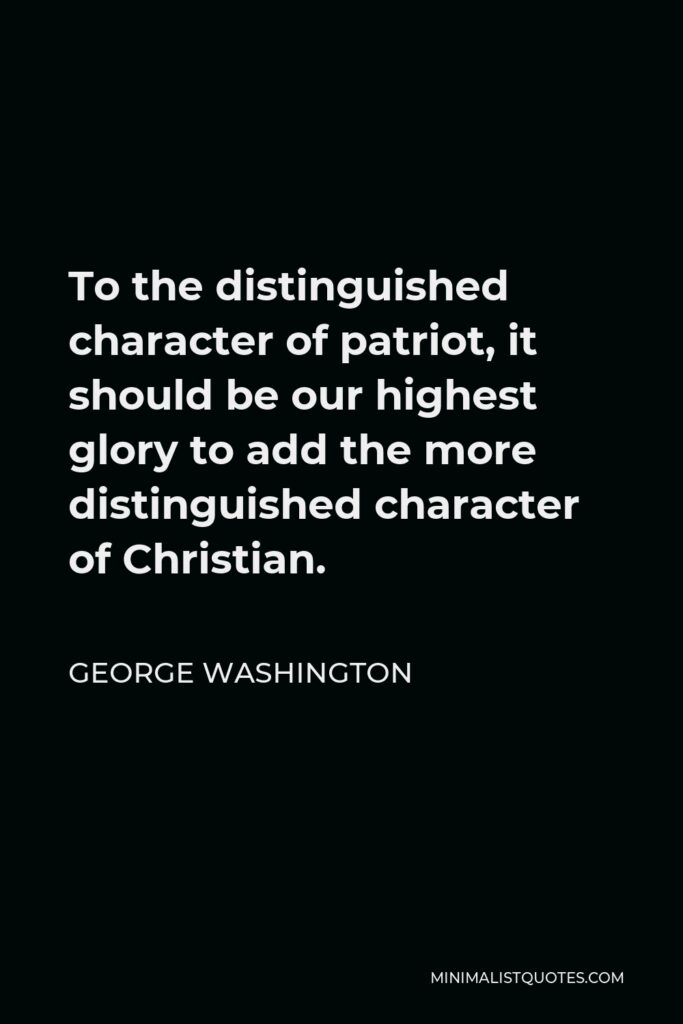 George Washington Quote - To the distinguished character of patriot, it should be our highest glory to add the more distinguished character of Christian.