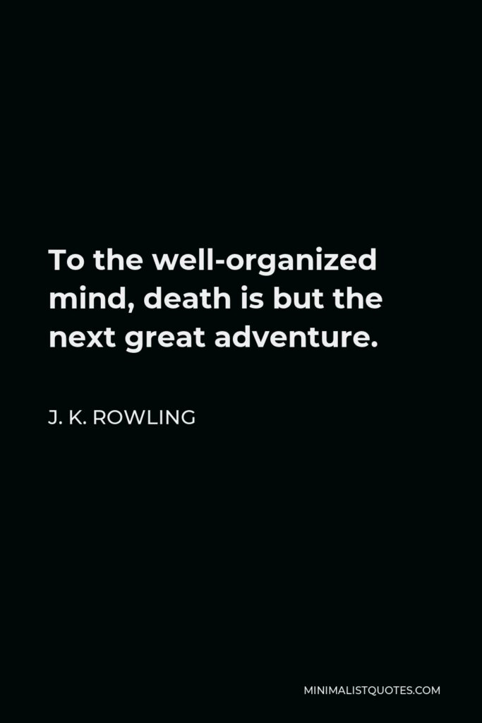 J. K. Rowling Quote - To the well-organized mind, death is but the next great adventure.