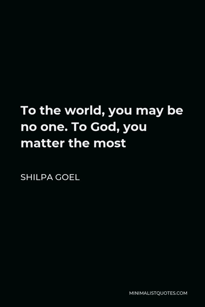 Shilpa Goel Quote - To the world, you may be no one. To God, you matter the most