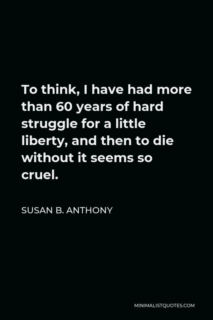 Susan B. Anthony Quote - To think, I have had more than 60 years of hard struggle for a little liberty, and then to die without it seems so cruel.