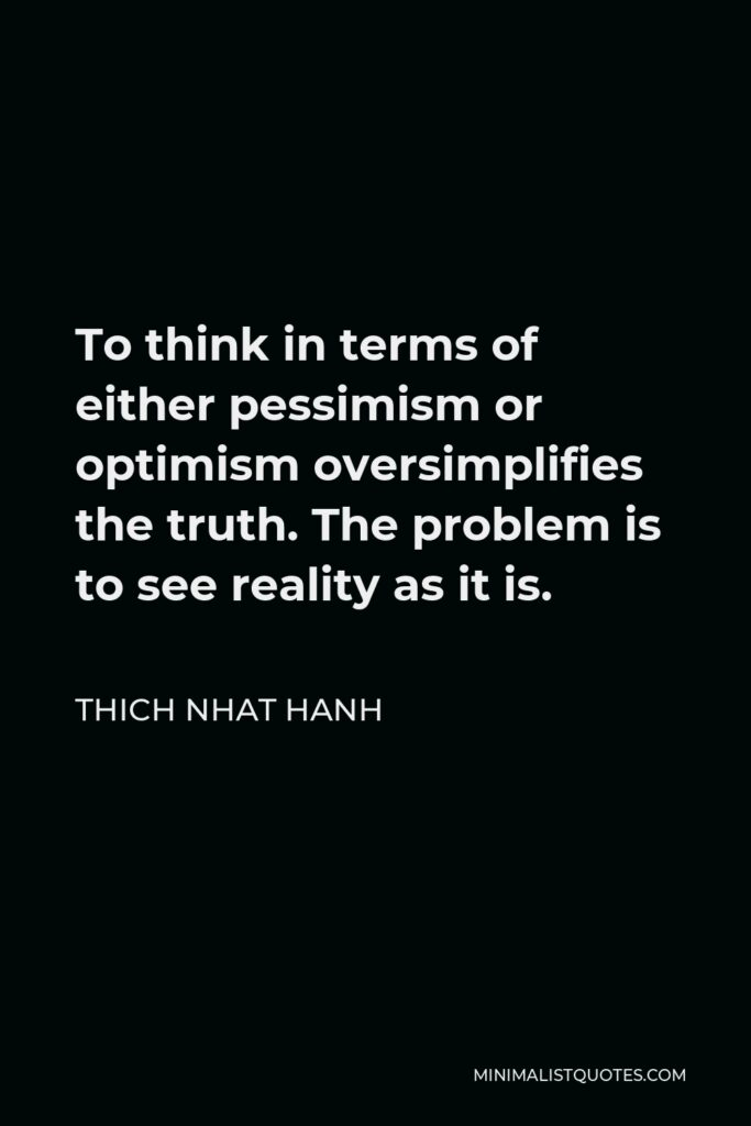 Thich Nhat Hanh Quote - To think in terms of either pessimism or optimism oversimplifies the truth. The problem is to see reality as it is.