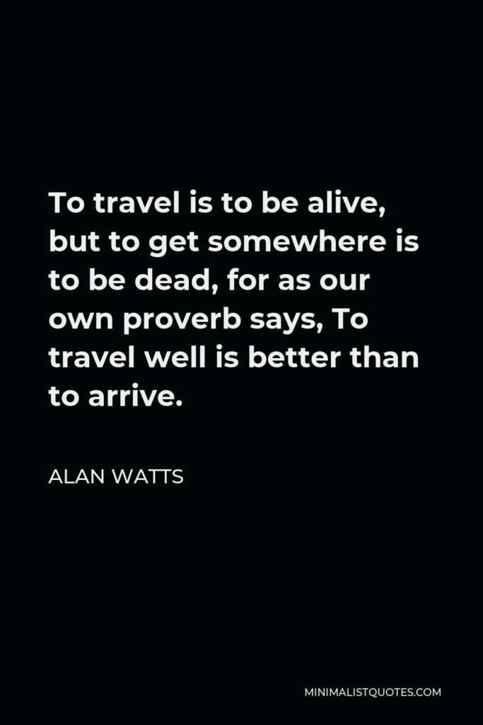 Alan Watts Quote - To travel is to be alive, but to get somewhere is to be dead, for as our own proverb says, To travel well is better than to arrive.