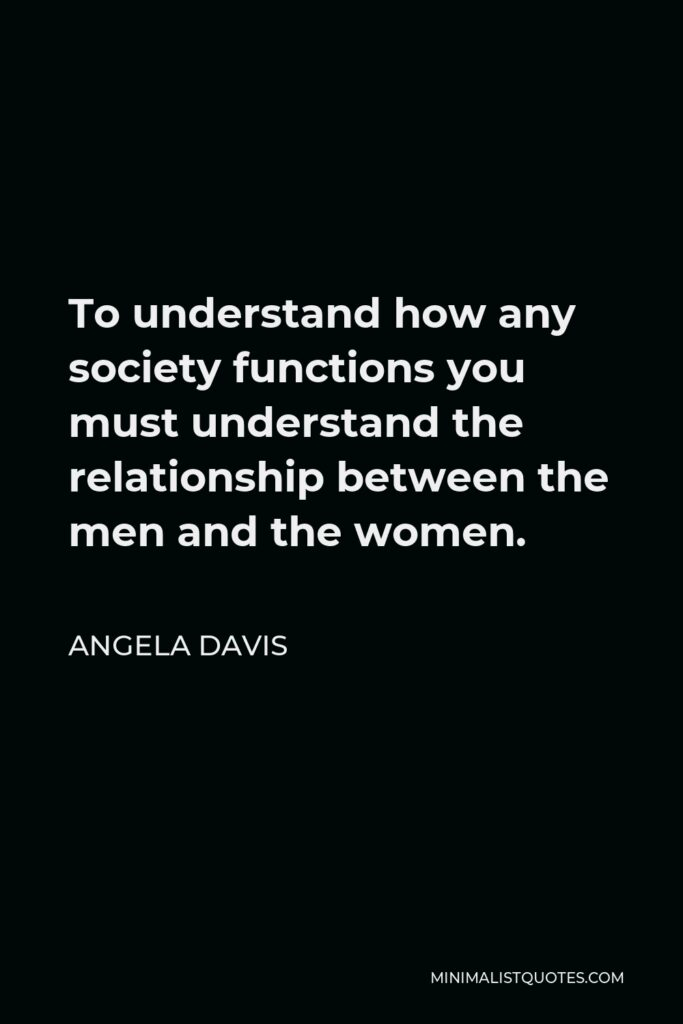 Angela Davis Quote - To understand how any society functions you must understand the relationship between the men and the women.