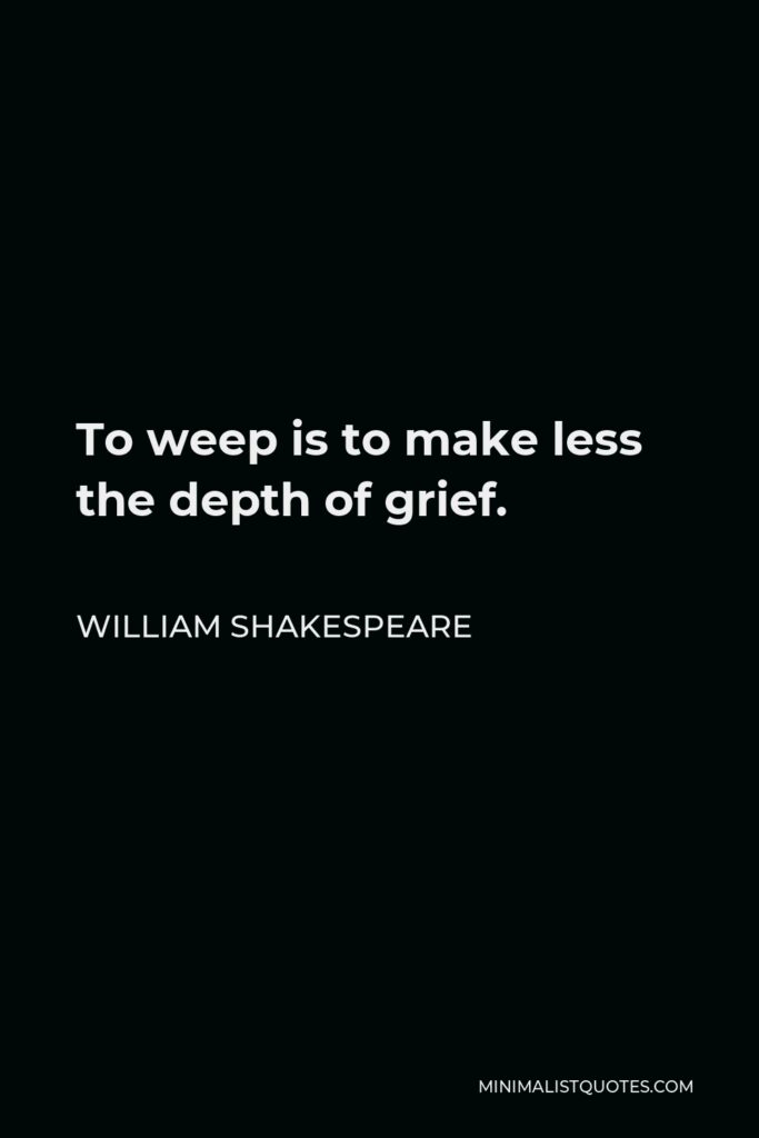 William Shakespeare Quote - To weep is to make less the depth of grief.