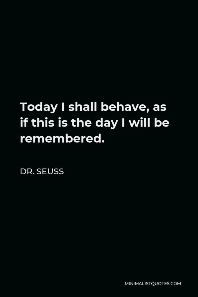 Dr. Seuss Quote - Today I shall behave, as if this is the day I will be remembered.