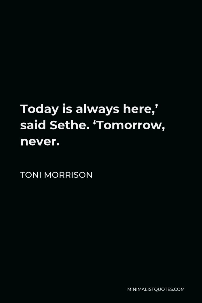 Toni Morrison Quote - Today is always here,' said Sethe. 'Tomorrow, never.