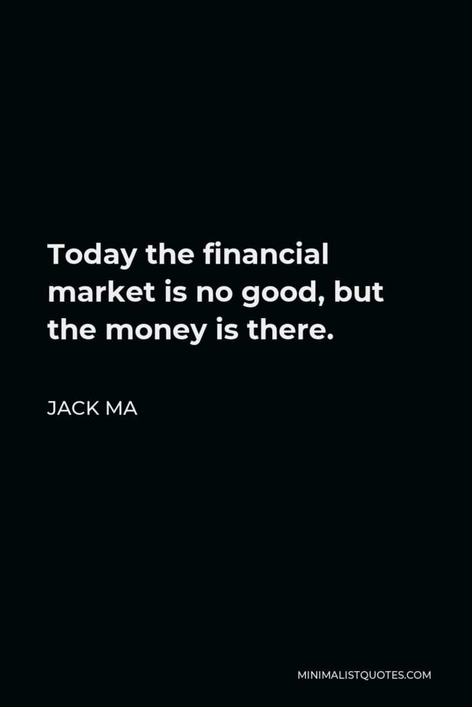 Jack Ma Quote - Today the financial market is no good, but the money is there.