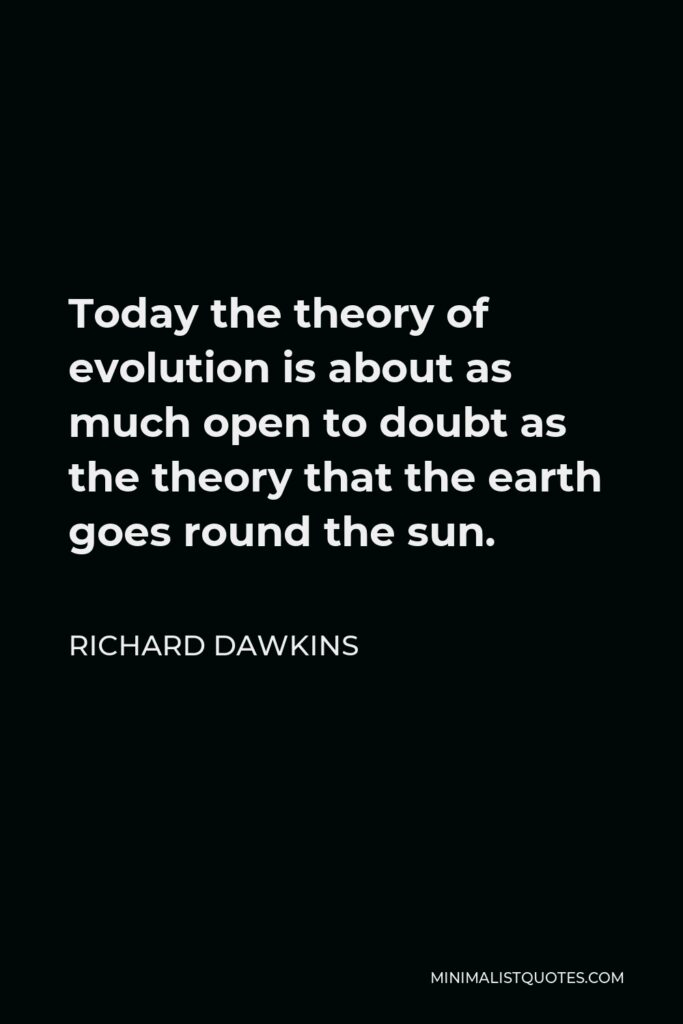 Richard Dawkins Quote - Today the theory of evolution is about as much open to doubt as the theory that the earth goes round the sun.