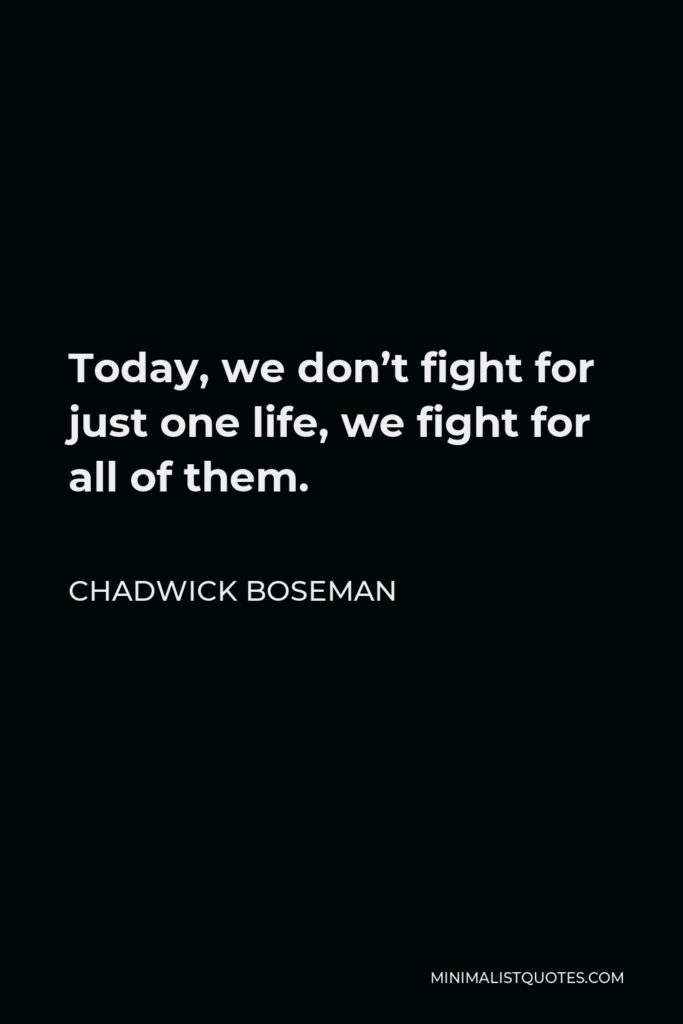 Chadwick Boseman Quote - Today, we don't fight for just one life, we fight for all of them.