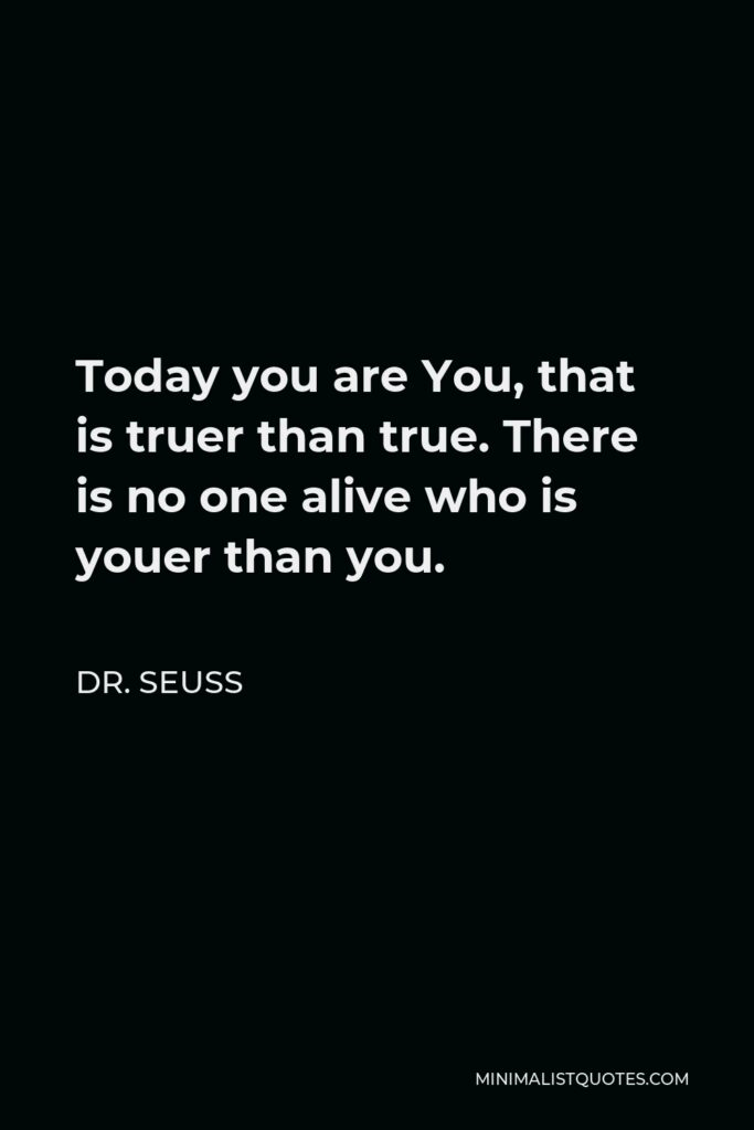 Dr. Seuss Quote - Today you are You, that is truer than true. There is no one alive who is youer than you.