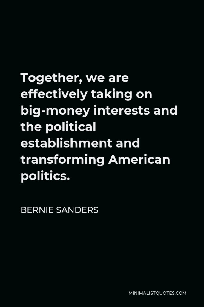 Bernie Sanders Quote - Together, we are effectively taking on big-money interests and the political establishment and transforming American politics.