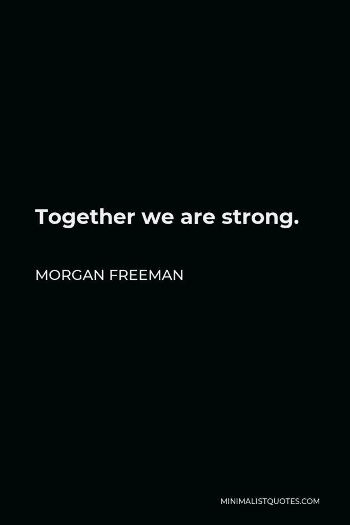 Morgan Freeman Quote - Together we are strong.
