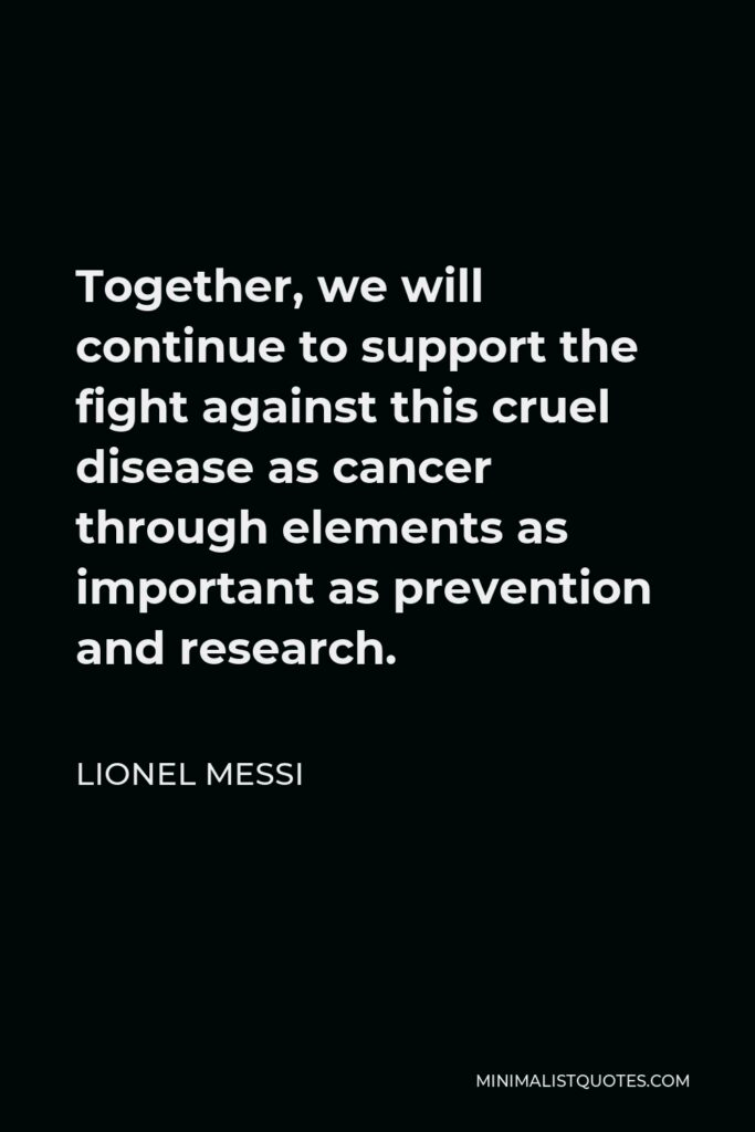Lionel Messi Quote - Together, we will continue to support the fight against this cruel disease as cancer through elements as important as prevention and research.