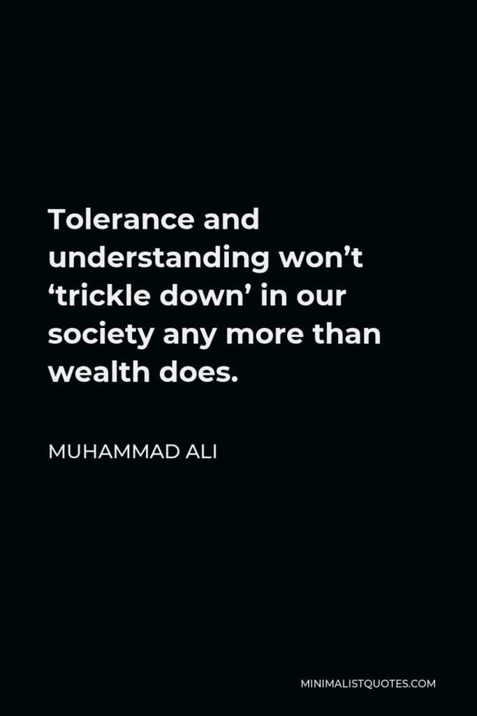 Muhammad Ali Quote - Tolerance and understanding won't 'trickle down' in our society any more than wealth does.