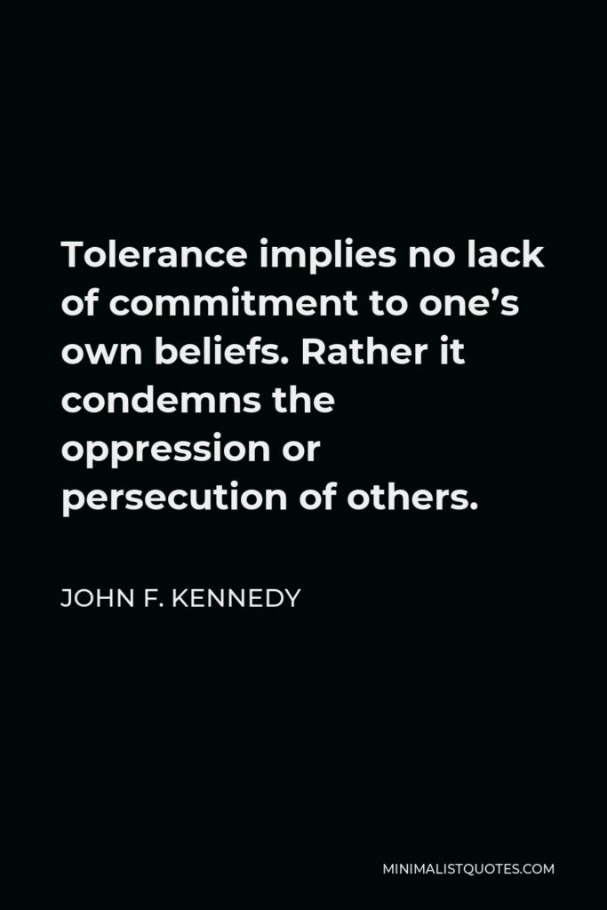 John F. Kennedy Quote - Tolerance implies no lack of commitment to one's own beliefs. Rather it condemns the oppression or persecution of others.