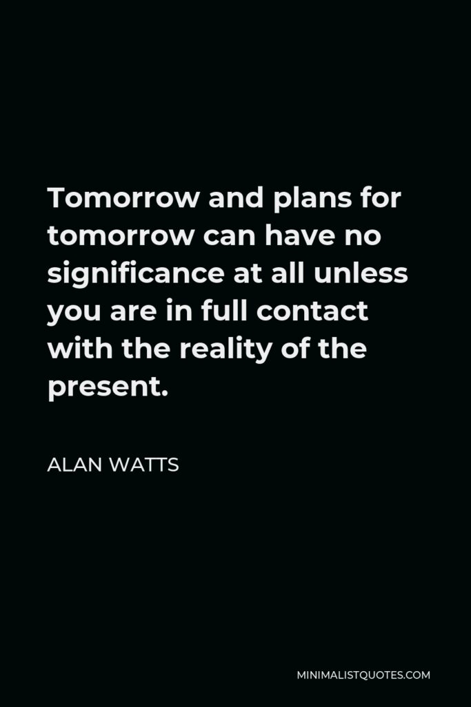 Alan Watts Quote - Tomorrow and plans for tomorrow can have no significance at all unless you are in full contact with the reality of the present.