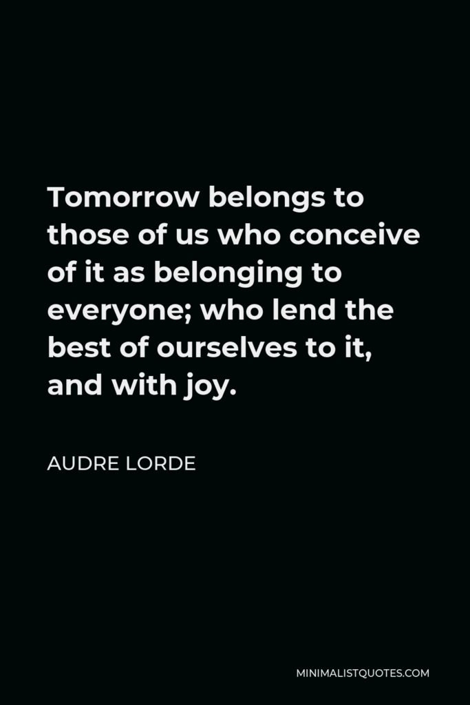 Audre Lorde Quote - Tomorrow belongs to those of us who conceive of it as belonging to everyone; who lend the best of ourselves to it, and with joy.
