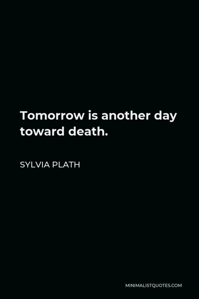 Sylvia Plath Quote - Tomorrow is another day toward death.