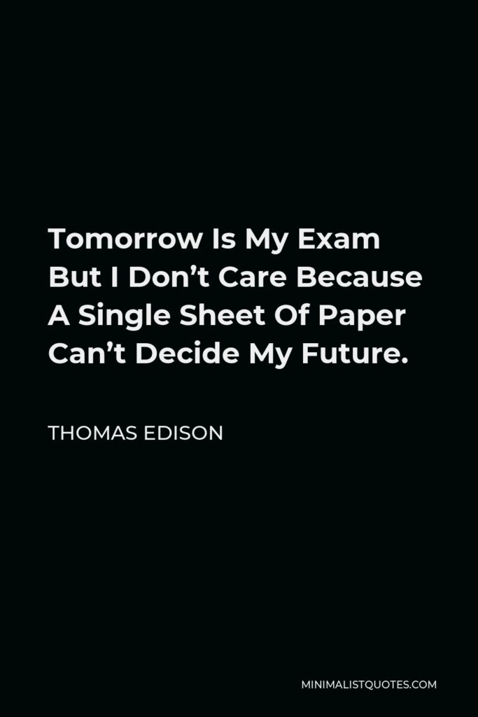 Thomas Edison Quote - Tomorrow Is My Exam But I Don't Care Because A Single Sheet Of Paper Can't Decide My Future.