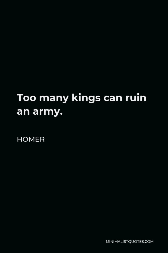 Homer Quote - Too many kings can ruin an army.