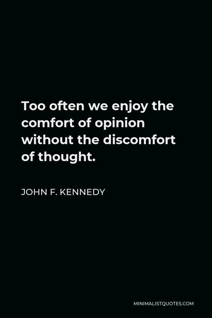 John F. Kennedy Quote - Too often we enjoy the comfort of opinion without the discomfort of thought.