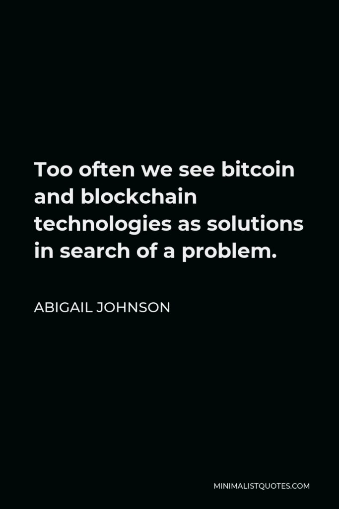 Abigail Johnson Quote - Too often we see bitcoin and blockchain technologies as solutions in search of a problem.