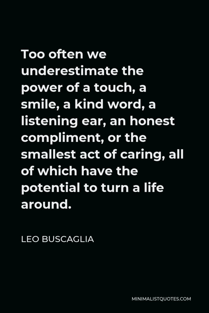 Leo Buscaglia Quote - Too often we underestimate the power of a touch, a smile, a kind word, a listening ear, an honest compliment, or the smallest act of caring, all of which have the potential to turn a life around.
