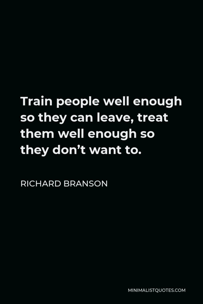 Richard Branson Quote - Train people well enough so they can leave, treat them well enough so they don't want to.