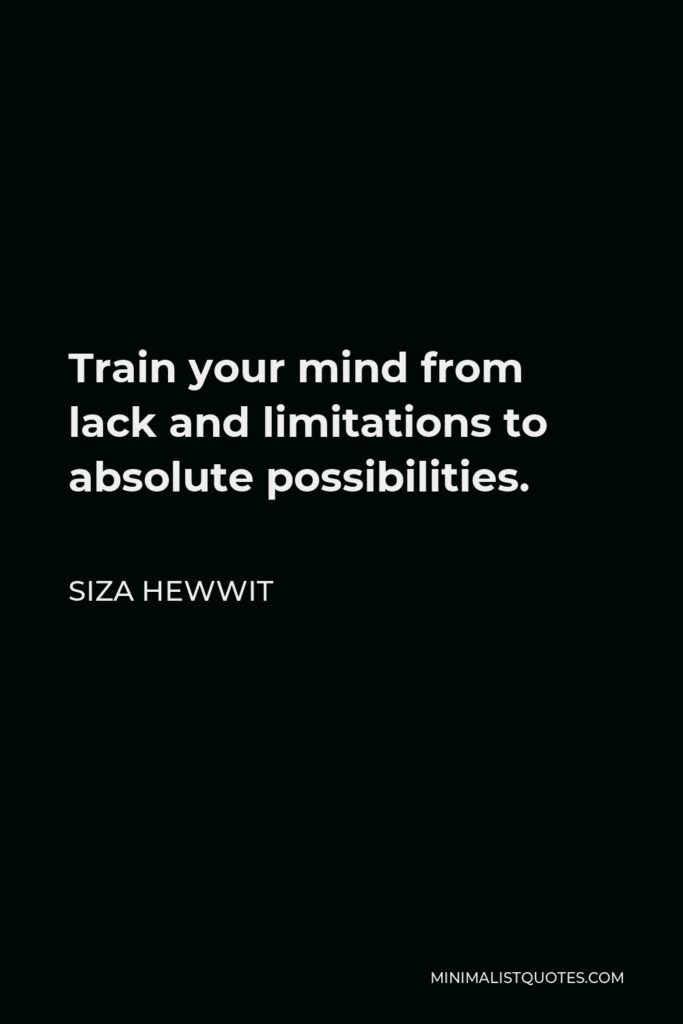 Siza Hewwit Quote - Train your mind from lack and limitations to absolute possibilities.