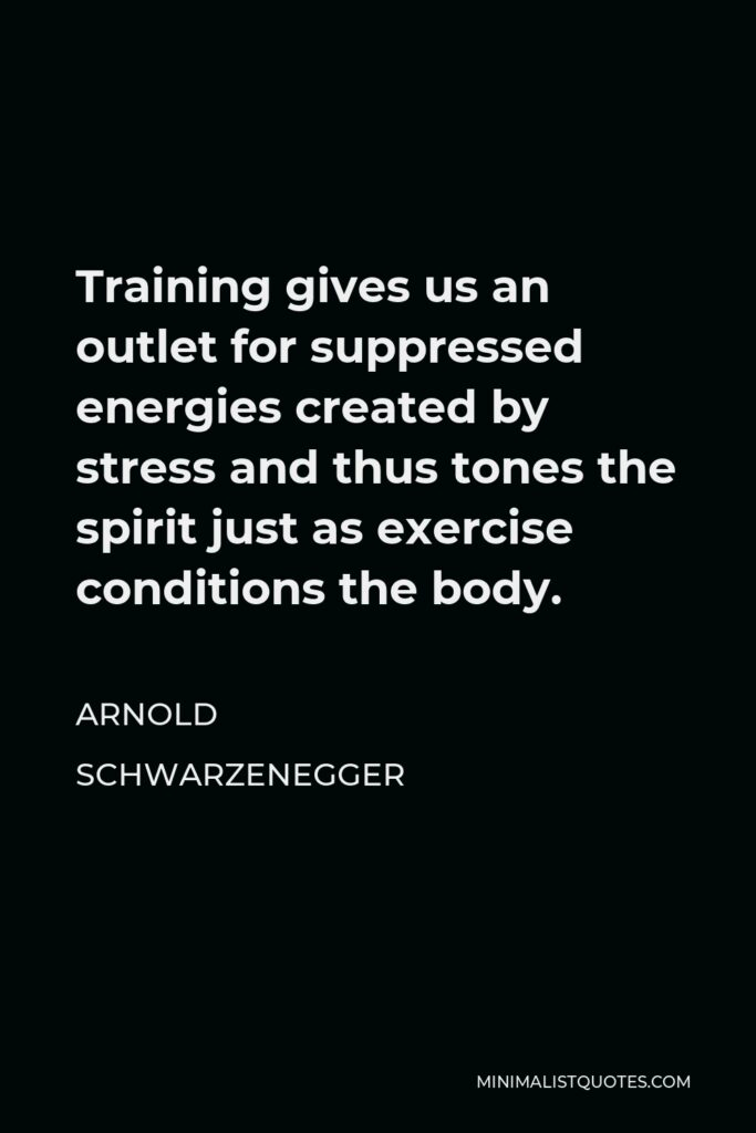 Arnold Schwarzenegger Quote - Training gives us an outlet for suppressed energies created by stress and thus tones the spirit just as exercise conditions the body.