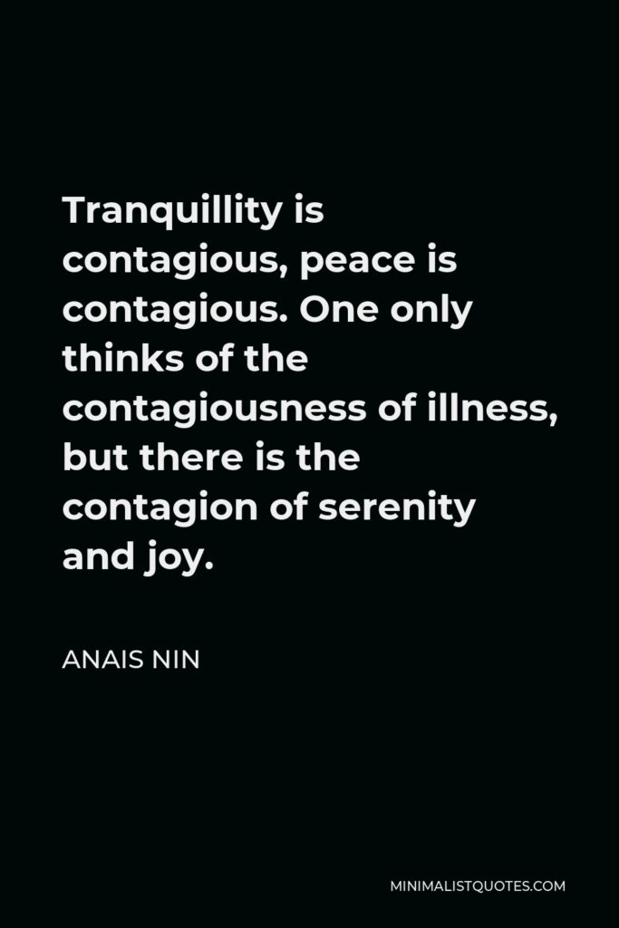 Anais Nin Quote - Tranquillity is contagious, peace is contagious. One only thinks of the contagiousness of illness, but there is the contagion of serenity and joy.